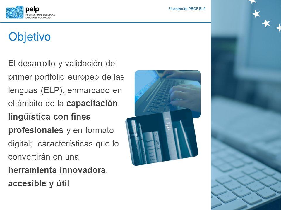 El proyecto PROF ELP Objetivo El desarrollo y validación del primer portfolio europeo de las lenguas (ELP), enmarcado en el ámbito de la capacitación lingüística con fines profesionales y en formato digital; características que lo convertirán en una herramienta innovadora, accesible y útil
