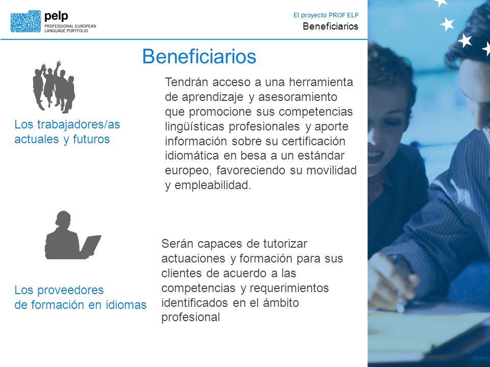 El proyecto PROF ELP Beneficiarios Los trabajadores/as actuales y futuros Tendrán acceso a una herramienta de aprendizaje y asesoramiento que promocione sus competencias lingüísticas profesionales y aporte información sobre su certificación idiomática en besa a un estándar europeo, favoreciendo su movilidad y empleabilidad.