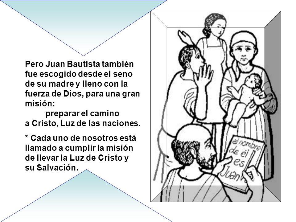Pero Juan Bautista también fue escogido desde el seno de su madre y lleno con la fuerza de Dios, para una gran misión: preparar el camino a Cristo, Luz de las naciones.