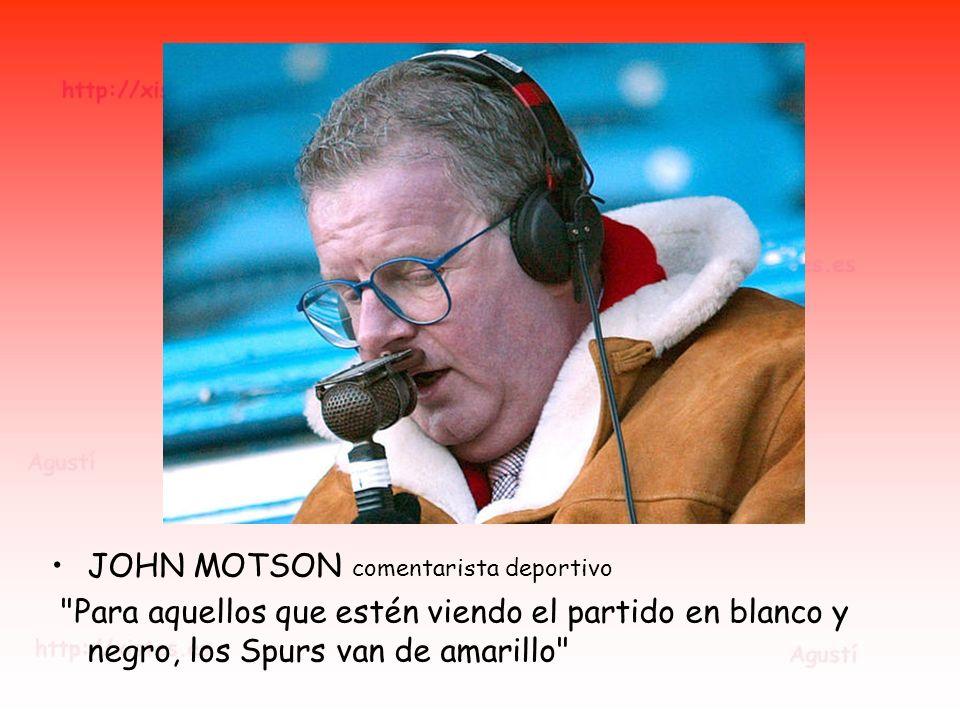 JOHN MOTSON comentarista deportivo Para aquellos que estén viendo el partido en blanco y negro, los Spurs van de amarillo