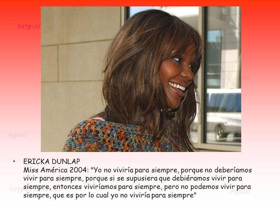 ERICKA DUNLAP Miss América 2004: Yo no viviría para siempre, porque no deberíamos vivir para siempre, porque si se supusiera que debiéramos vivir para siempre, entonces viviríamos para siempre, pero no podemos vivir para siempre, que es por lo cual yo no viviría para siempre