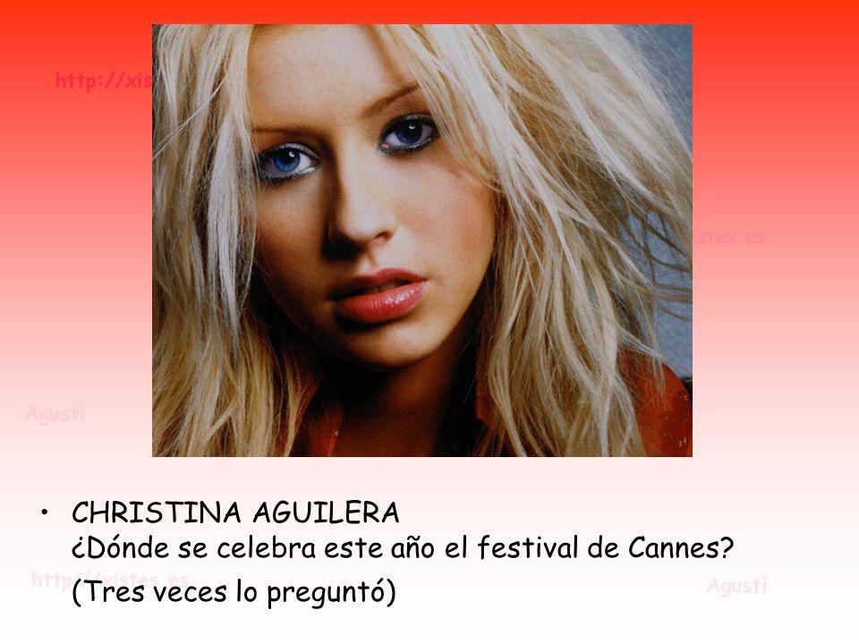 CHRISTINA AGUILERA ¿Dónde se celebra este año el festival de Cannes? (Tres veces lo preguntó)