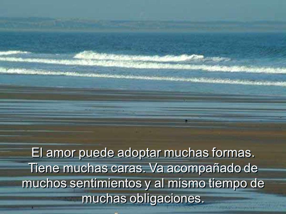 El amor puede adoptar muchas formas. Tiene muchas caras. Va acompañado de muchos sentimientos y al mismo tiempo de muchas obligaciones.
