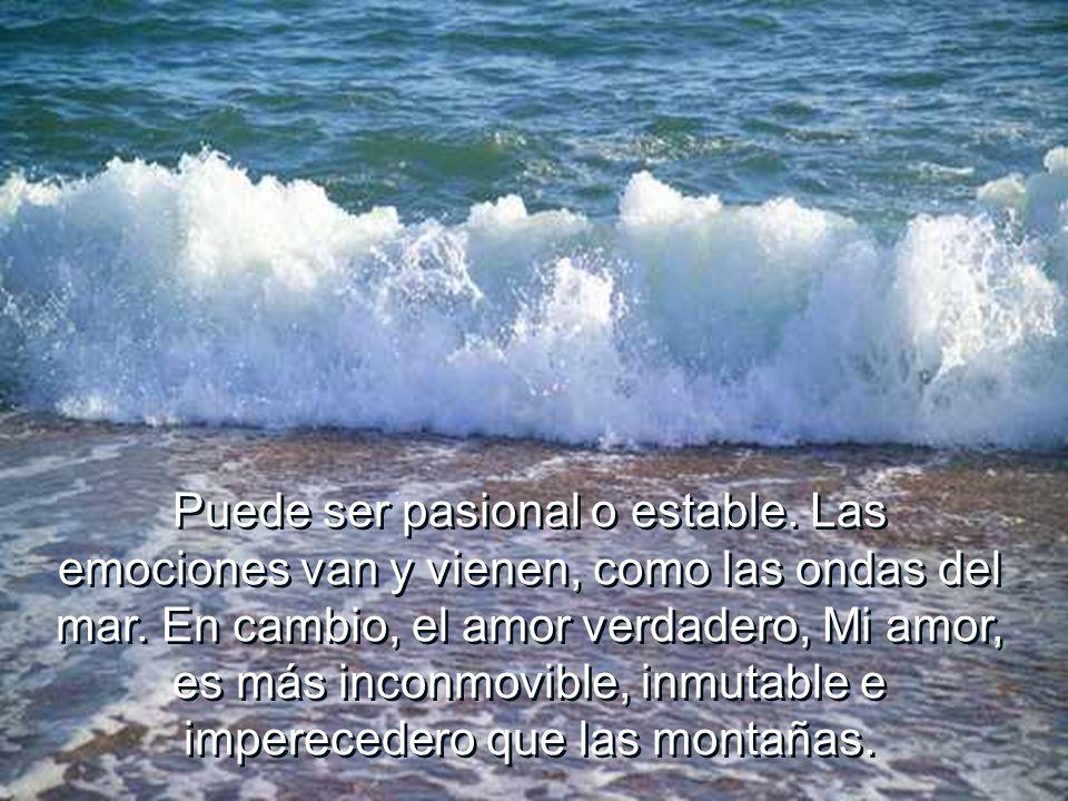 Puede ser pasional o estable. Las emociones van y vienen, como las ondas del mar. En cambio, el amor verdadero, Mi amor, es más inconmovible, inmutabl