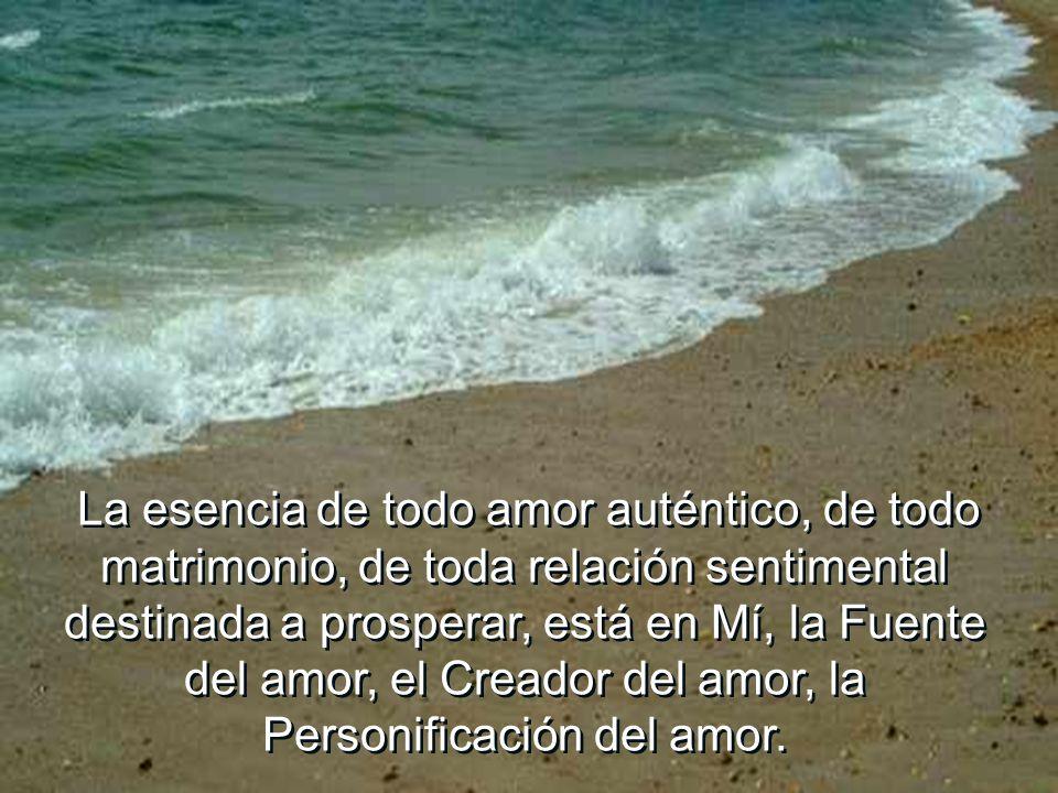 La esencia de todo amor auténtico, de todo matrimonio, de toda relación sentimental destinada a prosperar, está en Mí, la Fuente del amor, el Creador del amor, la Personificación del amor.
