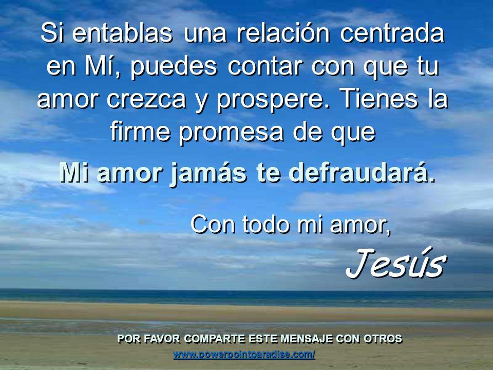 Si entablas una relación centrada en Mí, puedes contar con que tu amor crezca y prospere.