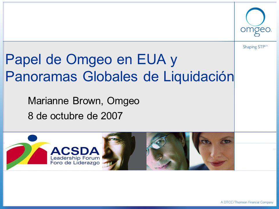 Papel de Omgeo en EUA y Panoramas Globales de Liquidación Marianne Brown, Omgeo 8 de octubre de 2007