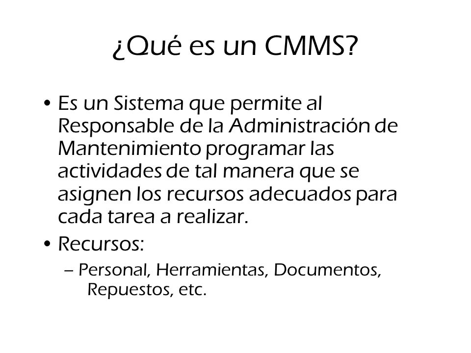 ¿Qué es un CMMS? Es un Sistema que permite al Responsable de la Administración de Mantenimiento programar las actividades de tal manera que se asignen
