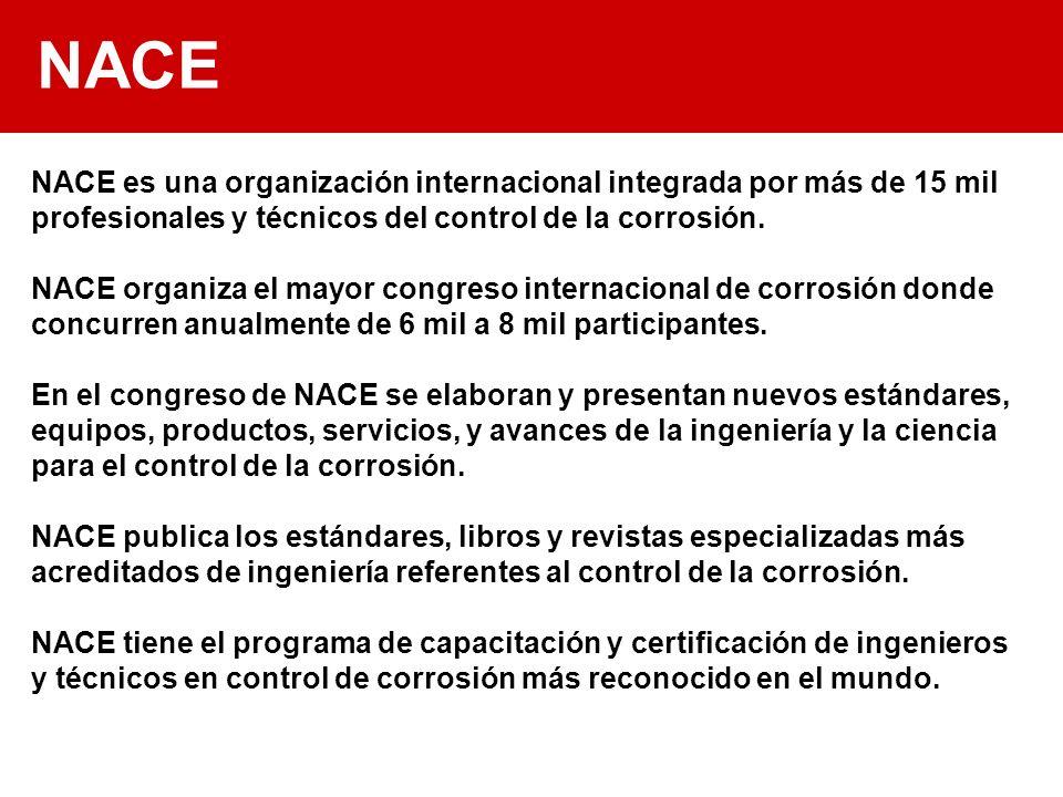 NACE NACE es una organización internacional integrada por más de 15 mil profesionales y técnicos del control de la corrosión. NACE organiza el mayor c