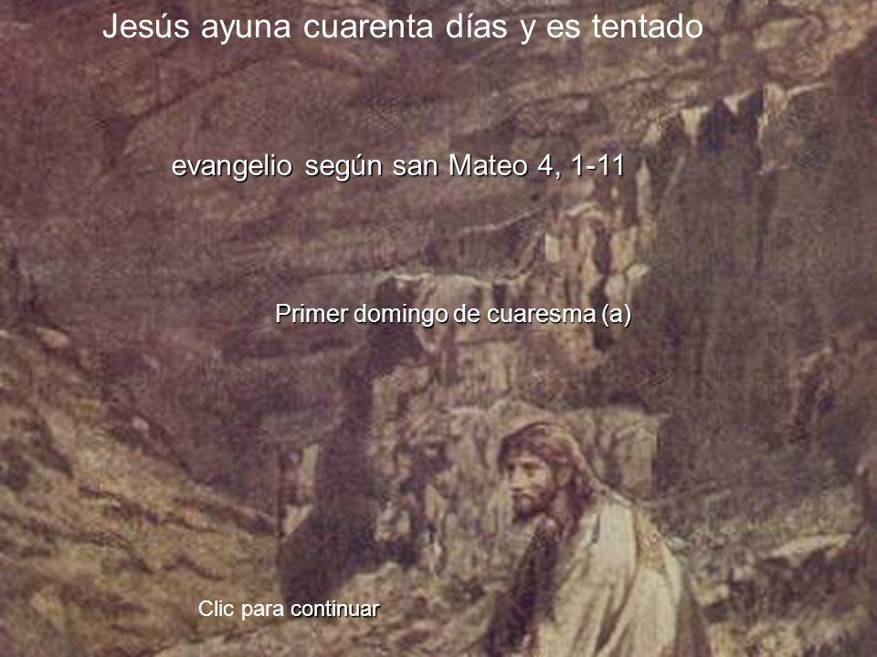 evangelio según san Mateo 4, 1-11 Primer domingo de cuaresma (a) Clic para c cc continuar Jesús ayuna cuarenta días y es tentado