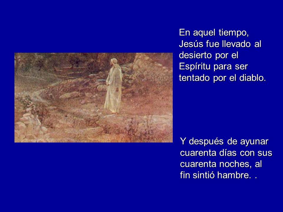 En aquel tiempo, Jesús fue llevado al desierto por el Espíritu para ser tentado por el diablo. Y después de ayunar cuarenta días con sus cuarenta noch