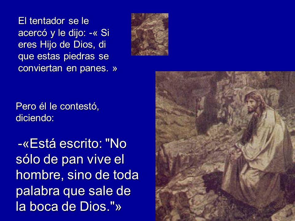 El tentador se le acercó y le dijo: -« Si eres Hijo de Dios, di que estas piedras se conviertan en panes. » Pero él le contestó, diciendo: -«Está escr