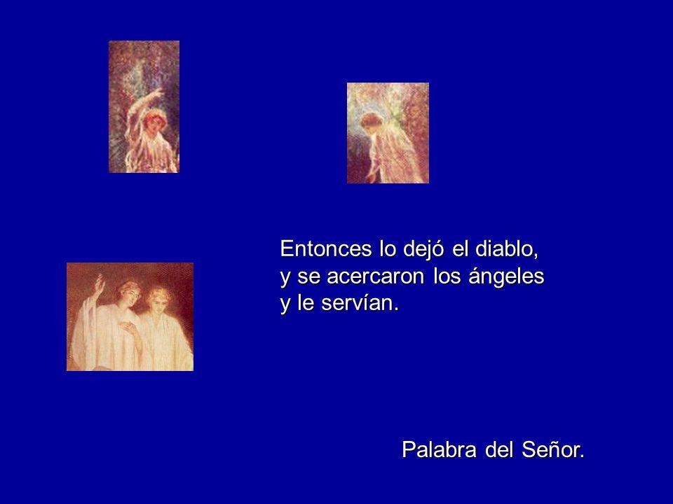 Entonces lo dejó el diablo, y se acercaron los ángeles y le servían. Palabra del Señor.