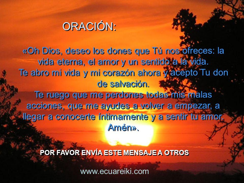 ORACIÓN: ORACIÓN: POR FAVOR ENVÍA ESTE MENSAJE A OTROS POR FAVOR ENVÍA ESTE MENSAJE A OTROS «Oh Dios, deseo los dones que Tú nos ofreces: la vida eterna, el amor y un sentido a la vida.