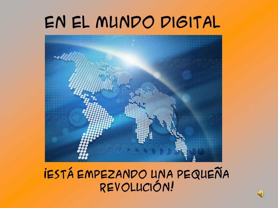 En el mundo digital ¡Está empezando una pequeña revolución!