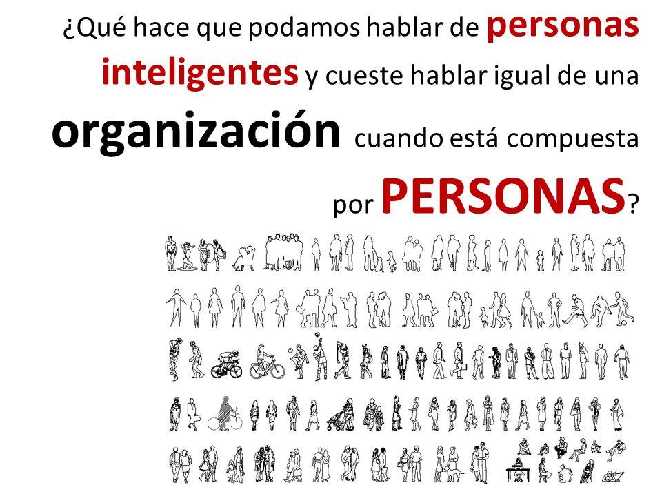 ¿Qué hace que podamos hablar de personas inteligentes y cueste hablar igual de una organización cuando está compuesta por PERSONAS ?