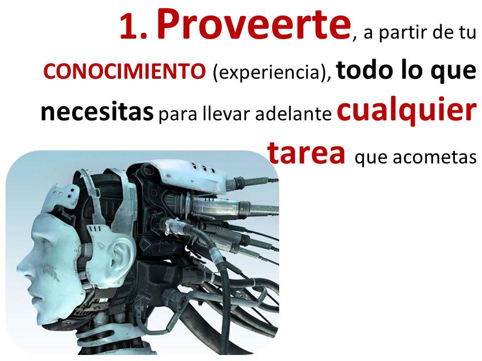 1. Proveerte, a partir de tu CONOCIMIENTO (experiencia), todo lo que necesitas para llevar adelante cualquier tarea que acometas