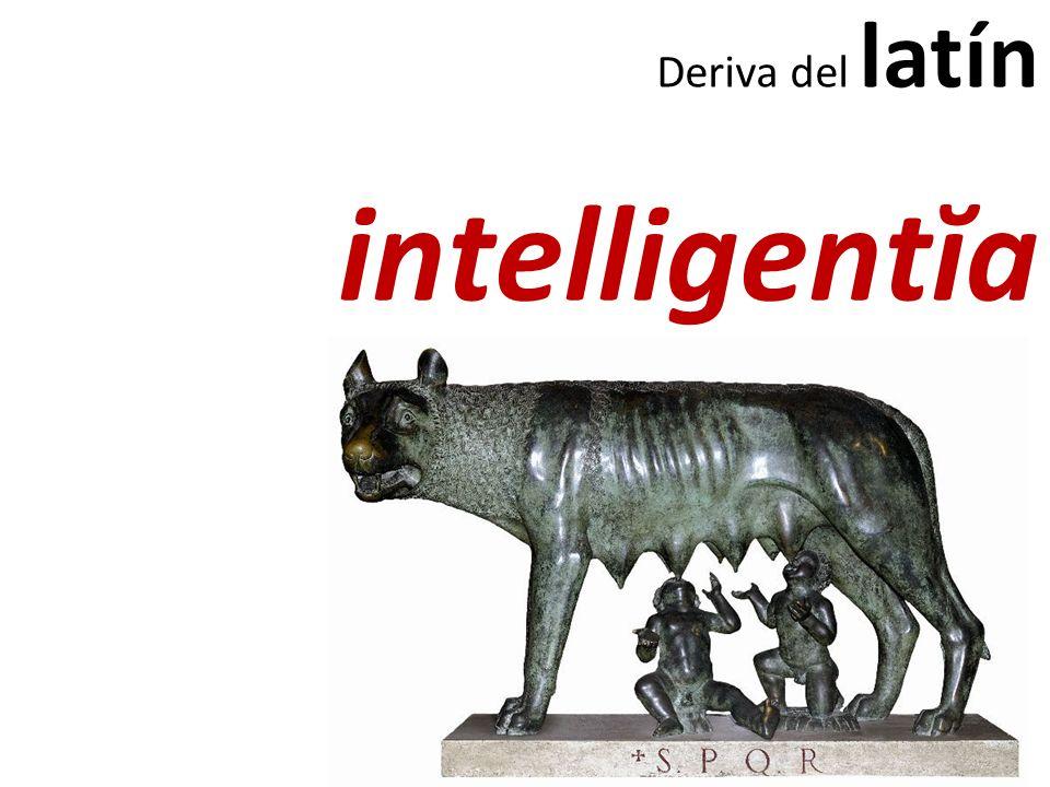 Deriva del latín intelligentĭa