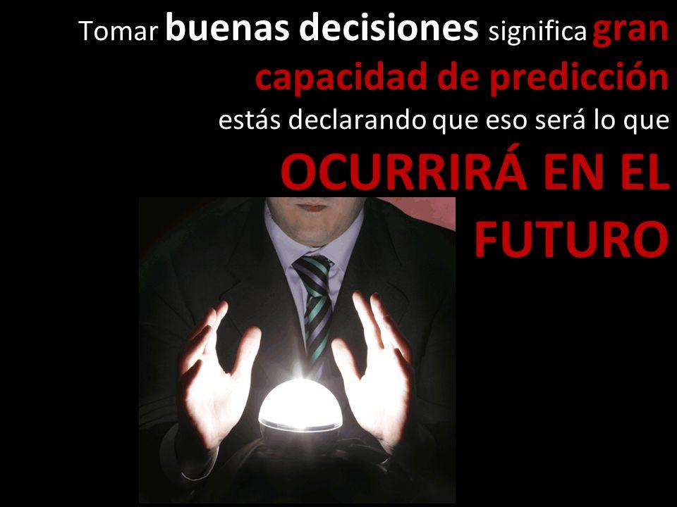 Tomar buenas decisiones significa gran capacidad de predicción estás declarando que eso será lo que OCURRIRÁ EN EL FUTURO
