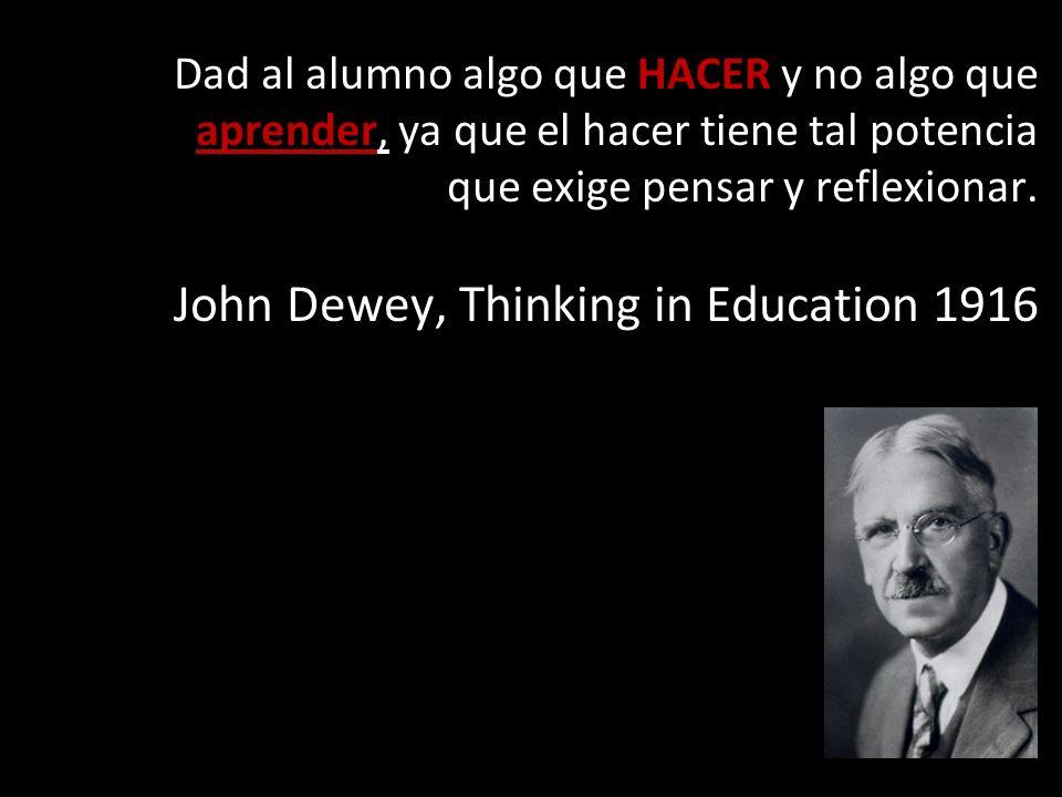 Dad al alumno algo que HACER y no algo que aprender, ya que el hacer tiene tal potencia que exige pensar y reflexionar. John Dewey, Thinking in Educat