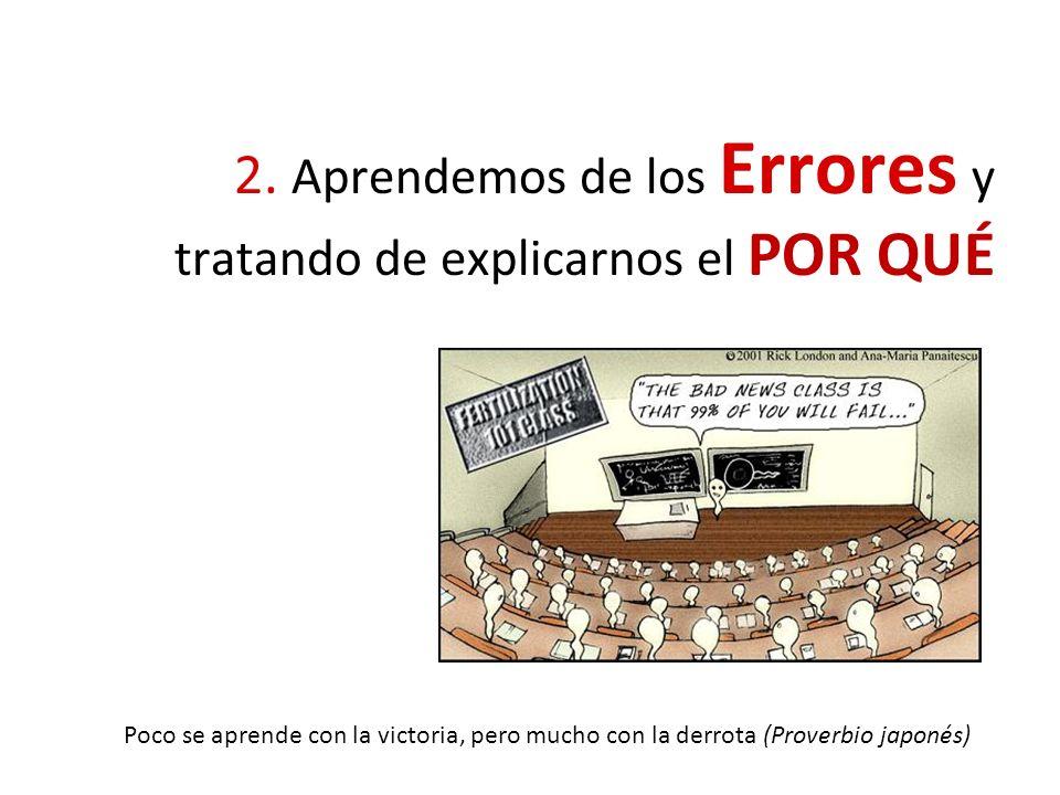 2. Aprendemos de los Errores y tratando de explicarnos el POR QUÉ Poco se aprende con la victoria, pero mucho con la derrota (Proverbio japonés)