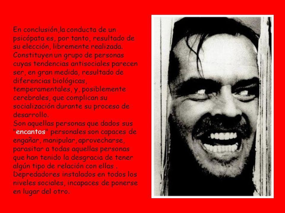 En conclusión,la conducta de un psicópata es, por tanto, resultado de su elección, libremente realizada. Constituyen un grupo de personas cuyas tenden