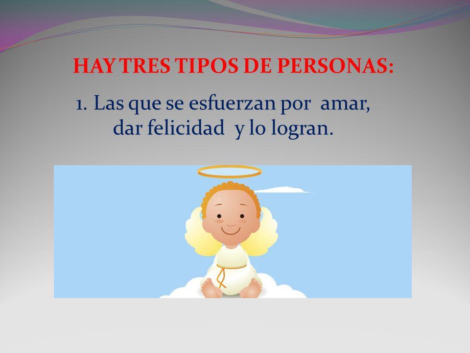 HAY TRES TIPOS DE PERSONAS: 1. Las que se esfuerzan por amar, dar felicidad y lo logran.