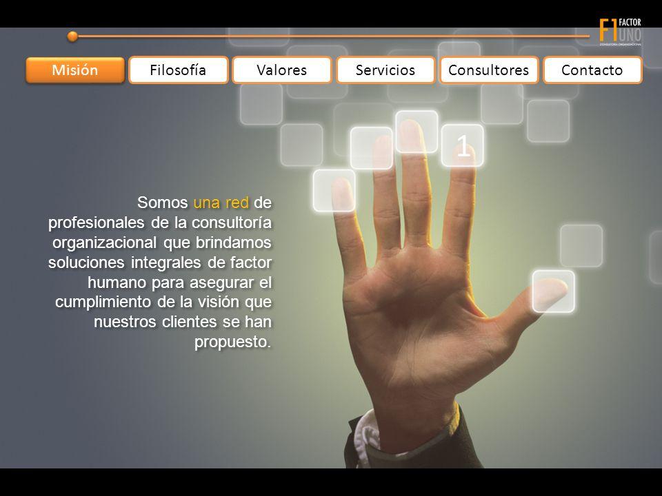Misión FilosofíaValoresServiciosConsultoresContacto Somos una red de profesionales de la consultoría organizacional que brindamos soluciones integrales de factor humano para asegurar el cumplimiento de la visión que nuestros clientes se han propuesto.