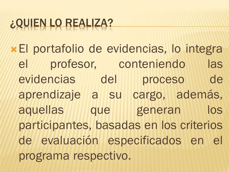 El portafolio de evidencias, lo integra el profesor, conteniendo las evidencias del proceso de aprendizaje a su cargo, además, aquellas que generan los participantes, basadas en los criterios de evaluación especificados en el programa respectivo.