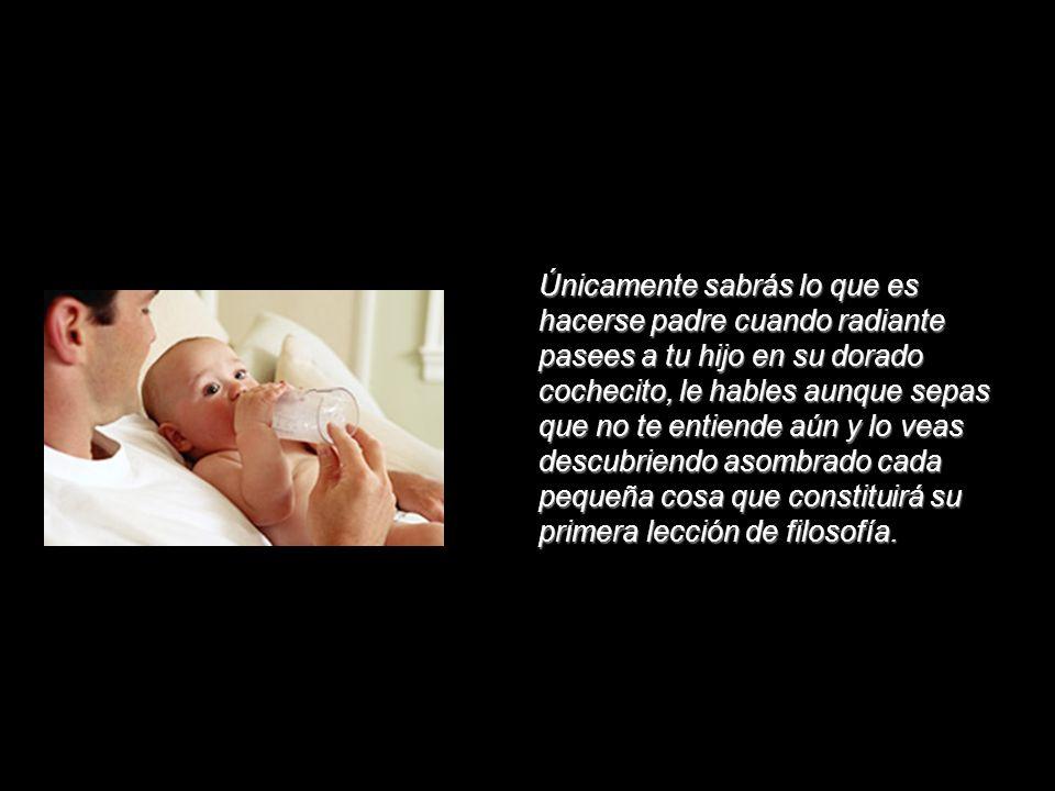 Solamente sabrás lo que es ser padre, conocerás la dicha de ser padre cuando entiendas que tu sueño ya jamás será completo, cuando sepas del llanto de la madrugada, de tus largas ojeras y la satisfacción de ver a tu renuevo tranquilamente dormido, aunque tú no lo puedas hacer.