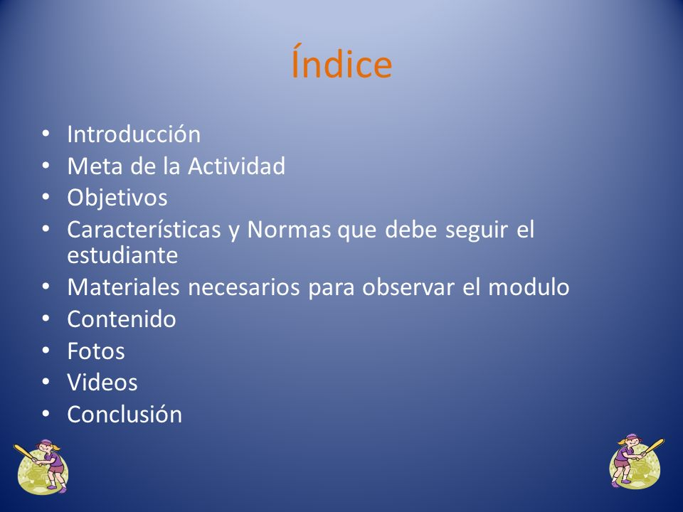 Índice Introducción Meta de la Actividad Objetivos Características y Normas que debe seguir el estudiante Materiales necesarios para observar el modulo Contenido Fotos Videos Conclusión