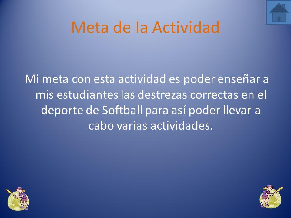 Mi meta con esta actividad es poder enseñar a mis estudiantes las destrezas correctas en el deporte de Softball para así poder llevar a cabo varias actividades.