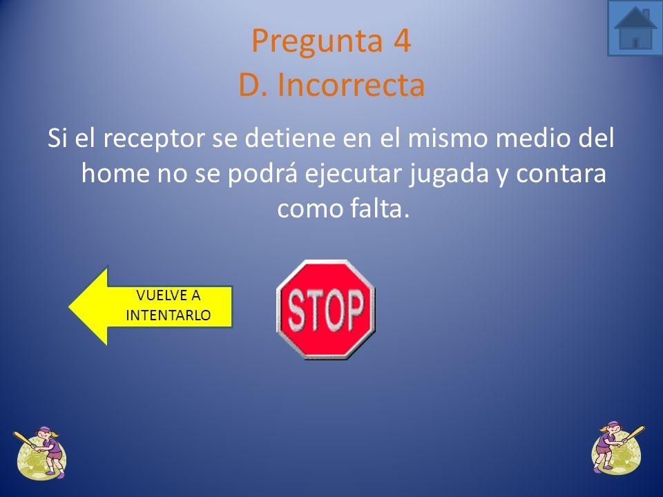Si el receptor se mueve hacia la tercera no podrá ejecutar un out. Pregunta 4 C. Incorrecta VUELVE A INTENTARLO