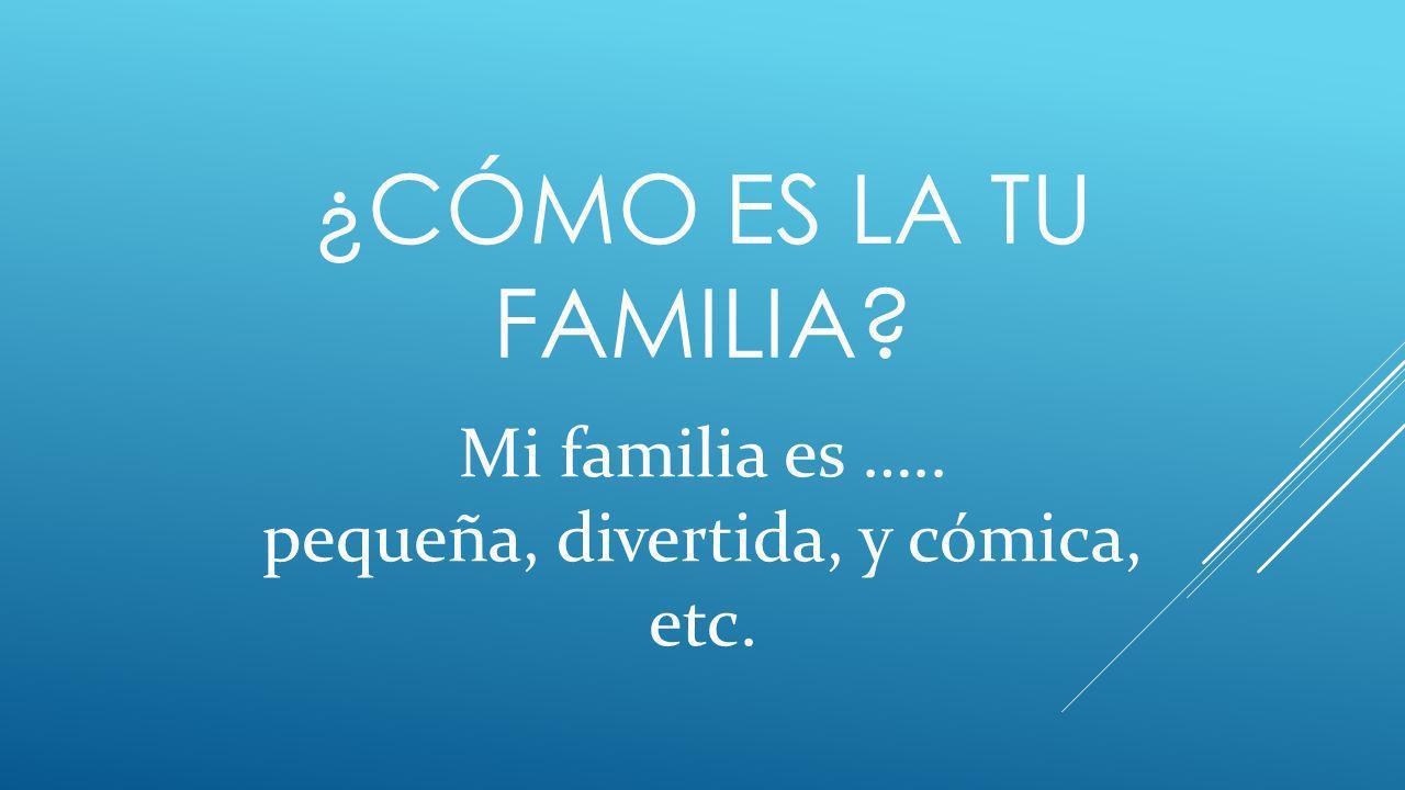 ¿CÓMO ES LA TU FAMILIA? Mi familia es ….. pequeña, divertida, y cómica, etc.