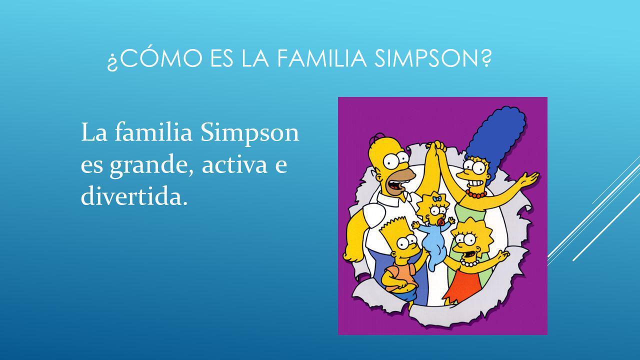 ¿CÓMO ES LA FAMILIA SIMPSON? La familia Simpson es grande, activa e divertida.