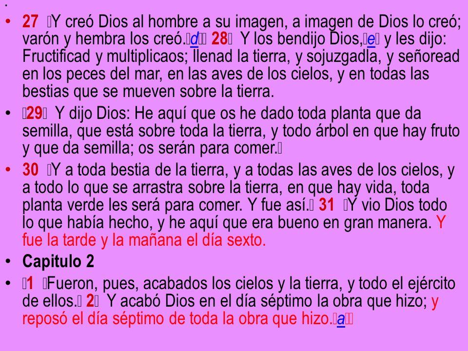 27 Y creó Dios al hombre a su imagen, a imagen de Dios lo creó; varón y hembra los creó. d 28 Y los bendijo Dios, e y les dijo: Fructificad y multipli