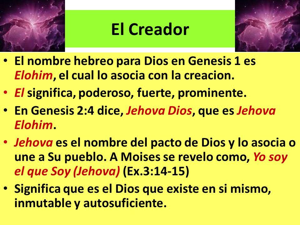 El nombre hebreo para Dios en Genesis 1 es Elohim, el cual lo asocia con la creacion. El significa, poderoso, fuerte, prominente. En Genesis 2:4 dice,
