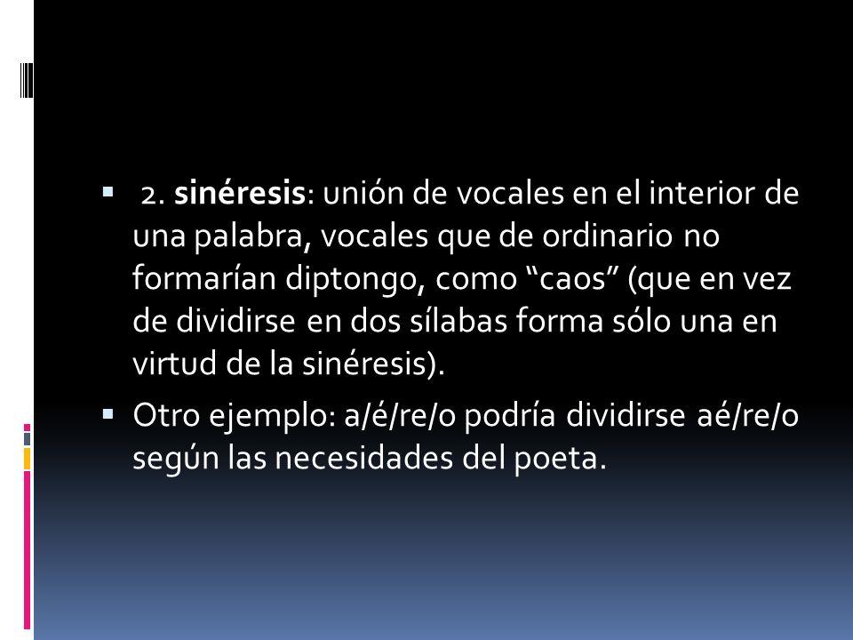 2. sinéresis: unión de vocales en el interior de una palabra, vocales que de ordinario no formarían diptongo, como caos (que en vez de dividirse en do