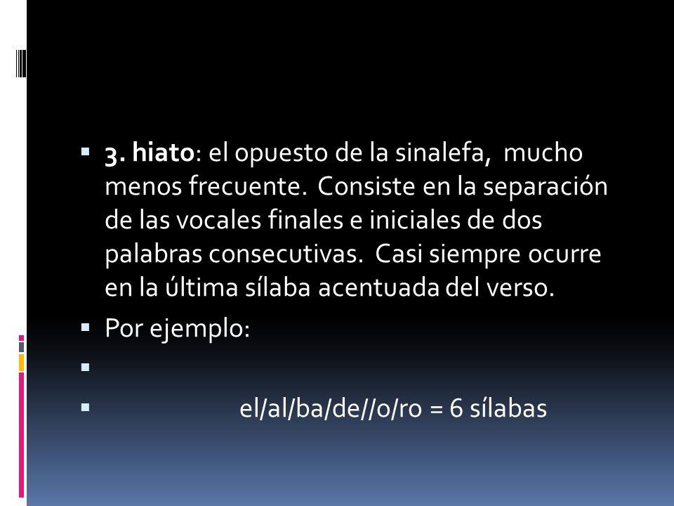 3.hiato: el opuesto de la sinalefa, mucho menos frecuente.