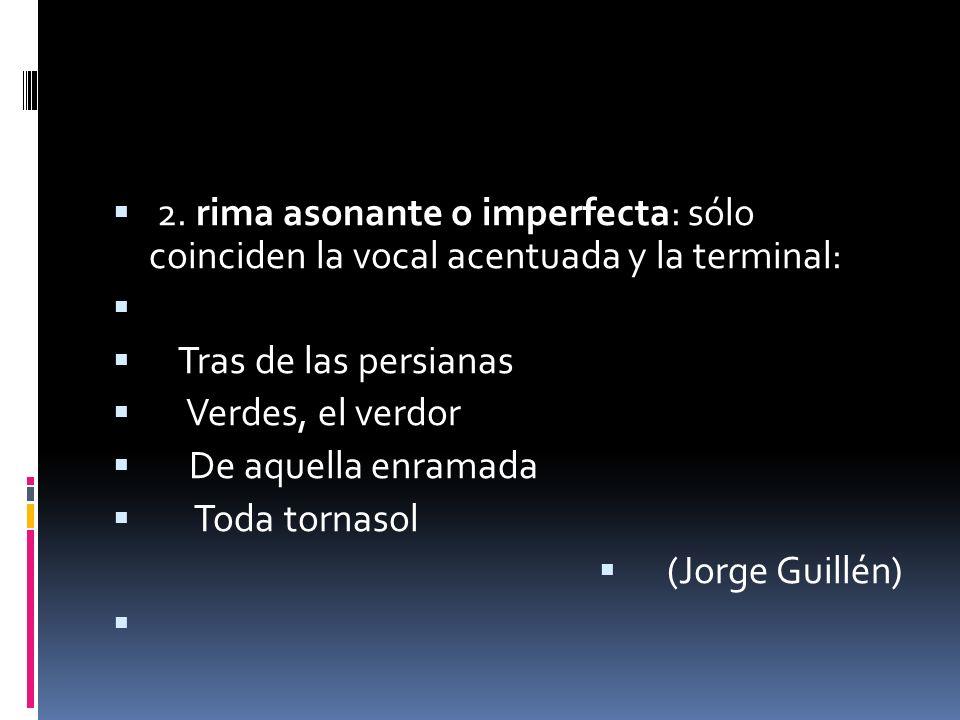 2. rima asonante o imperfecta: sólo coinciden la vocal acentuada y la terminal: Tras de las persianas Verdes, el verdor De aquella enramada Toda torna