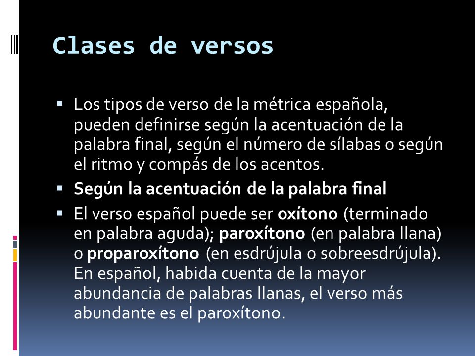 Clases de versos Los tipos de verso de la métrica española, pueden definirse según la acentuación de la palabra final, según el número de sílabas o según el ritmo y compás de los acentos.