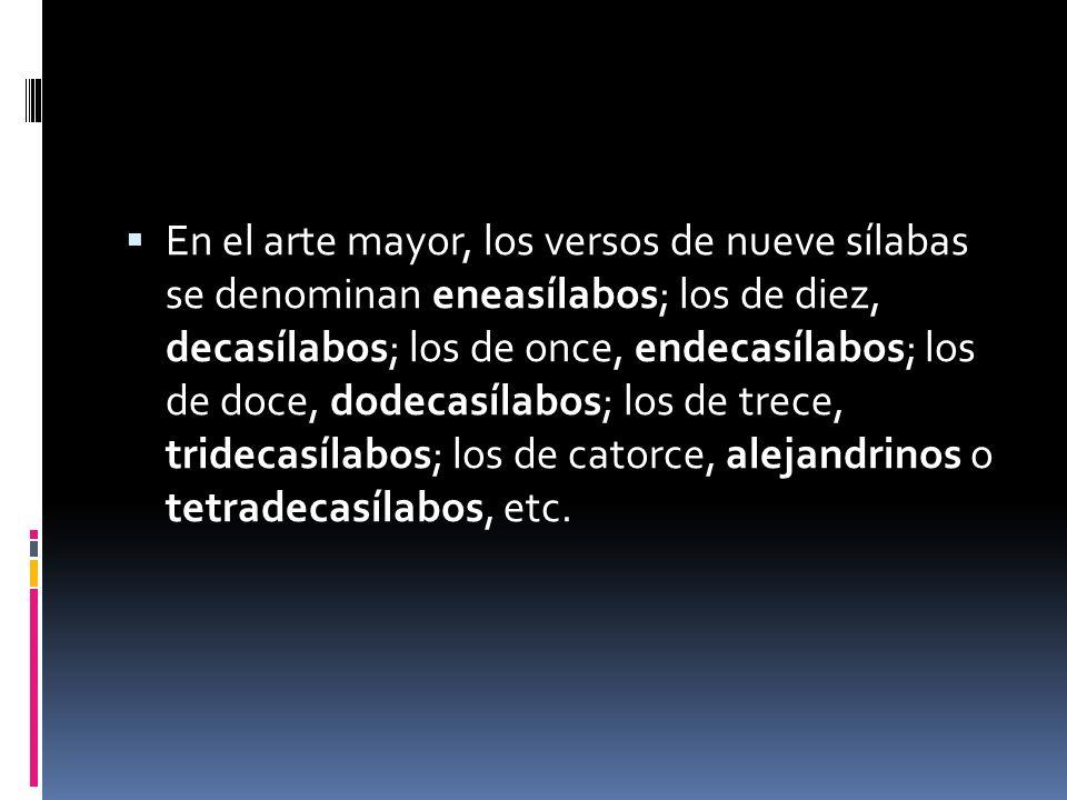 En el arte mayor, los versos de nueve sílabas se denominan eneasílabos; los de diez, decasílabos; los de once, endecasílabos; los de doce, dodecasílabos; los de trece, tridecasílabos; los de catorce, alejandrinos o tetradecasílabos, etc.