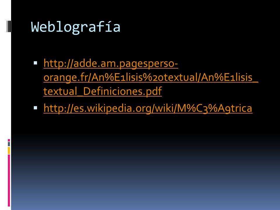 Weblografía http://adde.am.pagesperso- orange.fr/An%E1lisis%20textual/An%E1lisis_ textual_Definiciones.pdf http://adde.am.pagesperso- orange.fr/An%E1lisis%20textual/An%E1lisis_ textual_Definiciones.pdf http://es.wikipedia.org/wiki/M%C3%A9trica