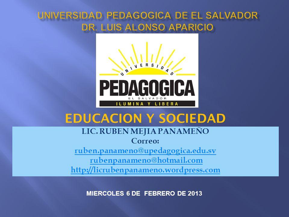 LIC. RUBEN MEJIA PANAMEÑO Correo: ruben.panameno@upedagogica.edu.sv rubenpanameno@hotmail.com http://licrubenpanameno.wordpress.com EDUCACION Y SOCIED