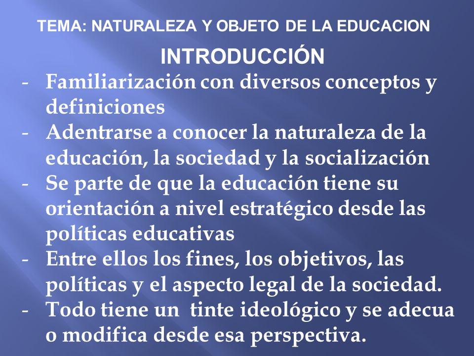 TEMA: NATURALEZA Y OBJETO DE LA EDUCACION INTRODUCCIÓN - Familiarización con diversos conceptos y definiciones - Adentrarse a conocer la naturaleza de