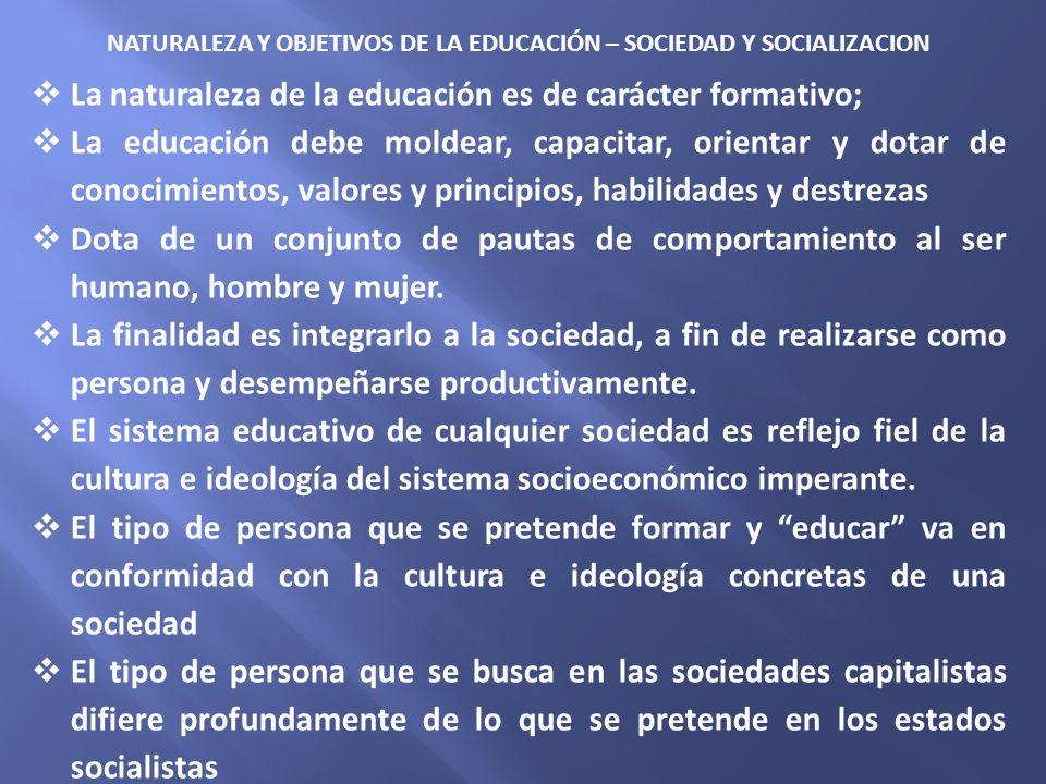 NATURALEZA Y OBJETIVOS DE LA EDUCACIÓN – SOCIEDAD Y SOCIALIZACION La naturaleza de la educación es de carácter formativo; La educación debe moldear, c