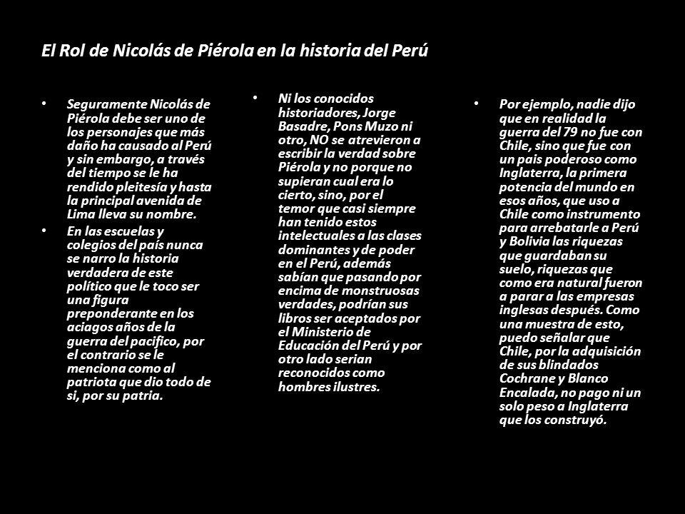 El Rol de Nicolás de Piérola en la historia del Perú Seguramente Nicolás de Piérola debe ser uno de los personajes que más daño ha causado al Perú y sin embargo, a través del tiempo se le ha rendido pleitesía y hasta la principal avenida de Lima lleva su nombre.