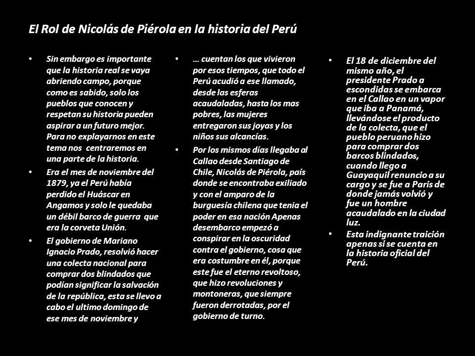El Rol de Nicolás de Piérola en la historia del Perú Sin embargo es importante que la historia real se vaya abriendo campo, porque como es sabido, solo los pueblos que conocen y respetan su historia pueden aspirar a un futuro mejor.
