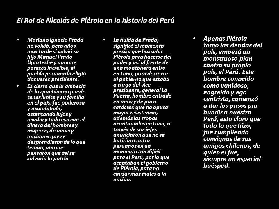 El Rol de Nicolás de Piérola en la historia del Perú Mariano Ignacio Prado no volvió, pero años mas tarde si volvió su hijo Manuel Prado Ugarteche y aunque parezca increíble, el pueblo peruano lo eligió dos veces presidente.