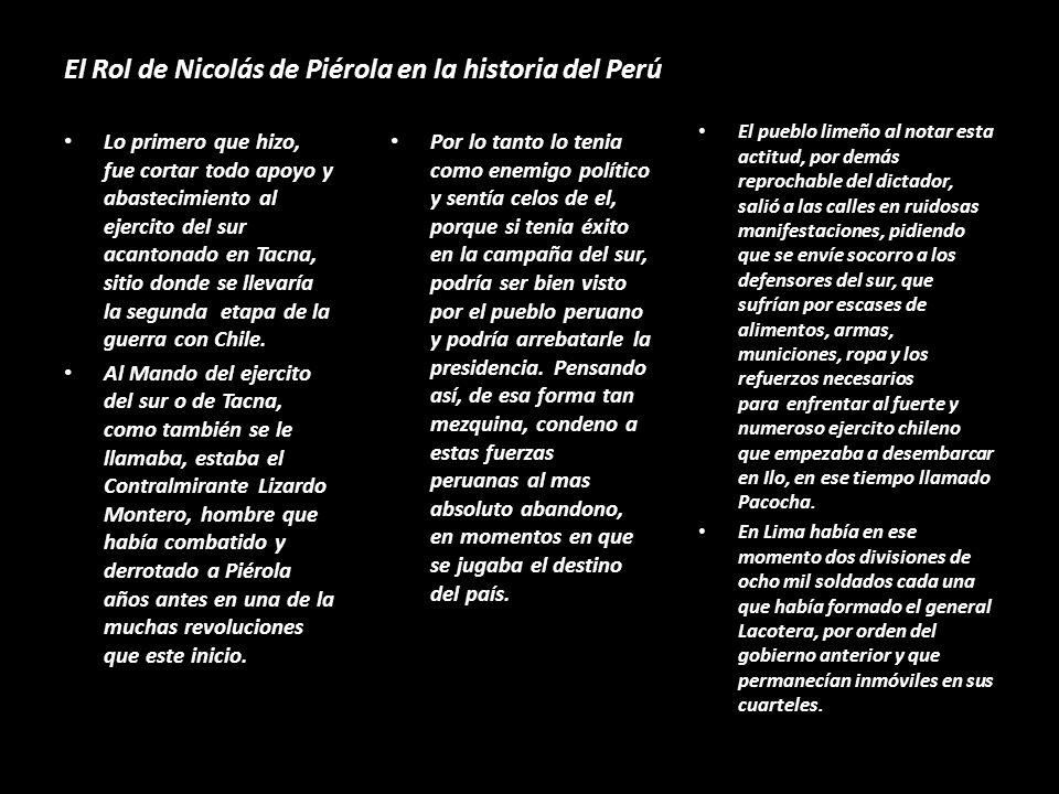 El Rol de Nicolás de Piérola en la historia del Perú Lo primero que hizo, fue cortar todo apoyo y abastecimiento al ejercito del sur acantonado en Tacna, sitio donde se llevaría la segunda etapa de la guerra con Chile.